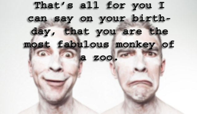 That's all for you I can say on your birthday, that you are the most fabulous monkey of a zoo.