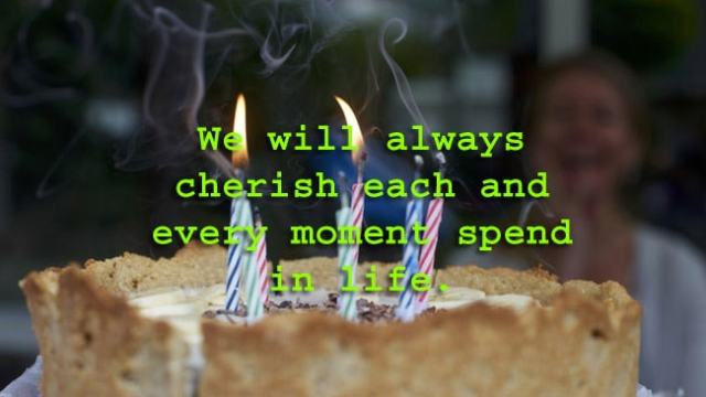 We will always cherish each and every moment spend in life.
