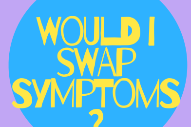 Would I swap symptoms?