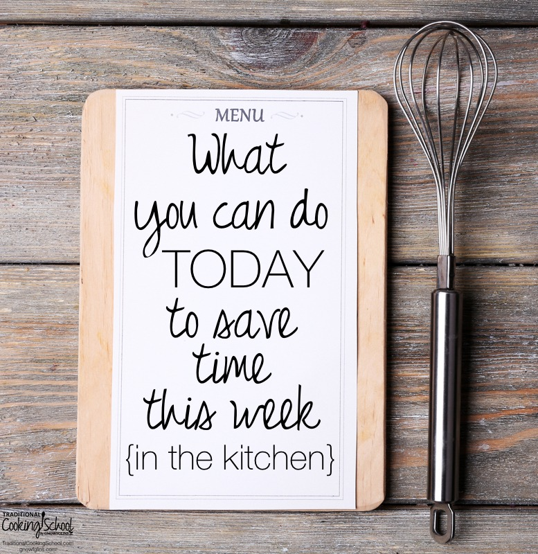 Want To Save Time In The Kitchen This Week? Do These Things TODAY!