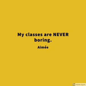 Aimee saying her classes are never boring.
