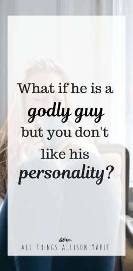 What if he is a godly guy but you don't like his personality?