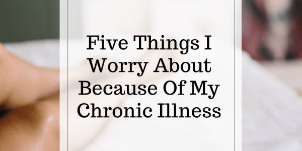 Five Things I Worry About Because Of My Chronic Illness