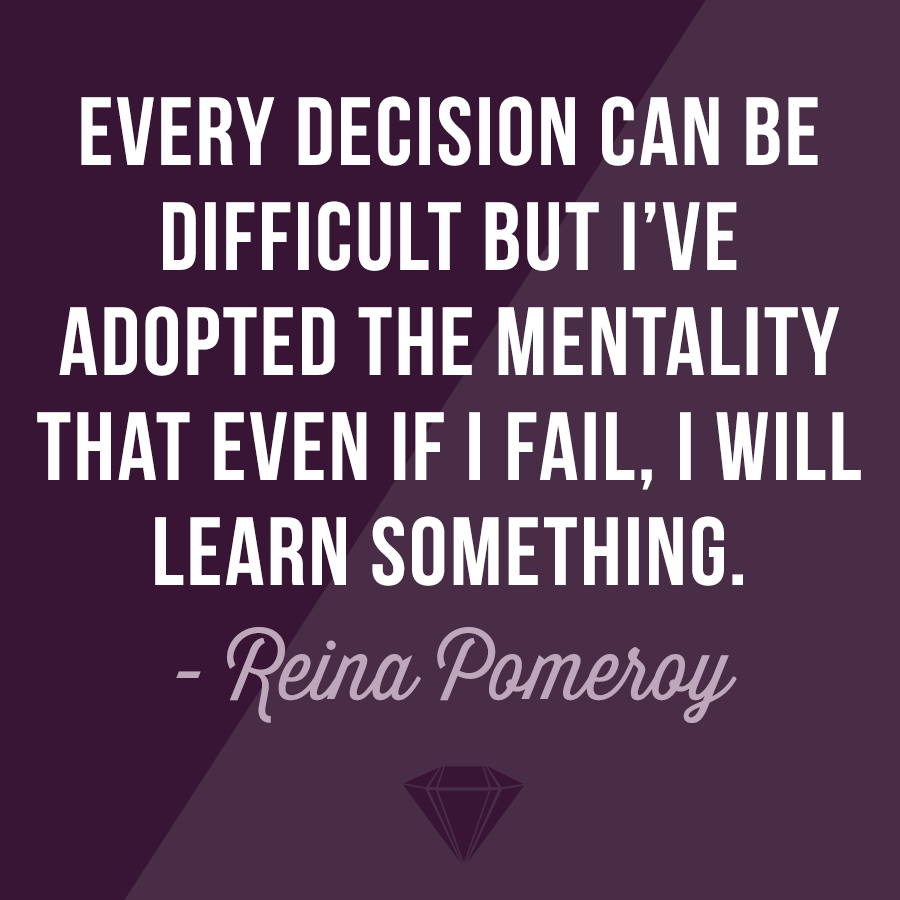 """Every decision can be difficult but I've adopted the mentality that even if I fail, I will learn something."" - Reina Pomeroy"