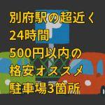 長時間停めるならココ!別府駅から超近いのに24時間500円以内の格安駐車場3つ