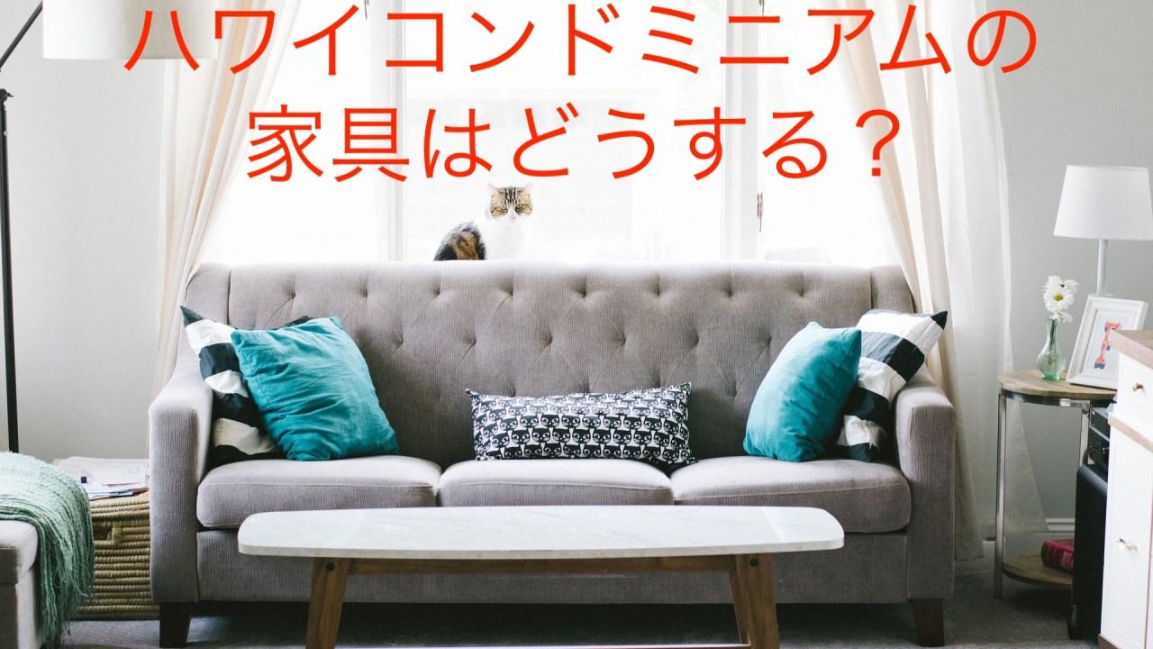 ハワイコンドミニアムの家具はどうする?