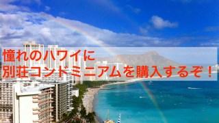 憧れのハワイに 別荘コンドミニアムを購入するぞ!