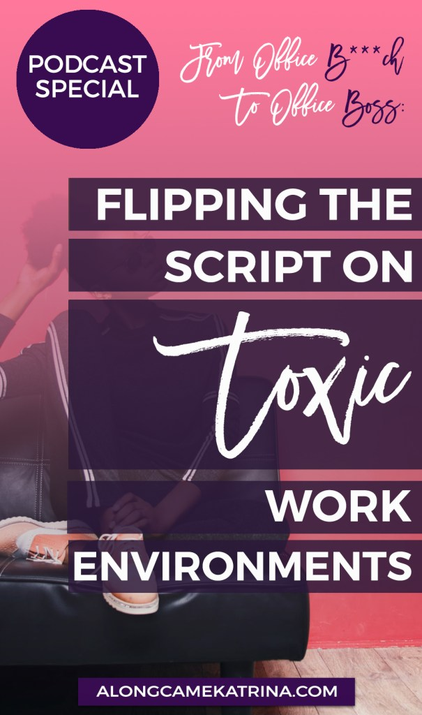 "What happens when a toxic environment starts affecting you? You rise above. Learn how in my podcast special of ""From Office B***h to Office Boss: Flipping the Script on Toxic Work Environments."""