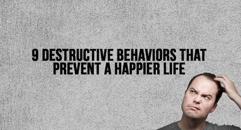 9 Destructive Behaviors that Prevent a Happier Life