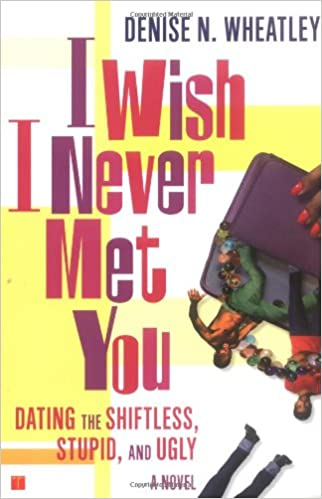 Wish I Never Met You - Dating the Shiftless, Stupid and Ugly by Denise N. Wheatley