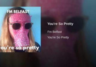 FM Belfast – You're So Pretty