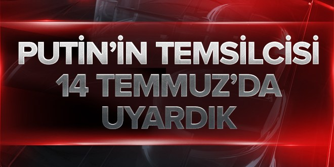 Putin'in Özel Temsilcisi: 14 Temmuz'da 'Türk ordusunda hareketlilik var' uyarısı yaptım.