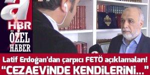 """Latif Erdoğan'dan çarpıcı FETÖ açıklamaları! """"Cezaevinde kendilerini zehirleyebilirler"""""""