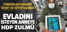Son dakika | Evladını isteyen anneye HDP zulmü! Etmedikleri küfür hakaret kalmadı .