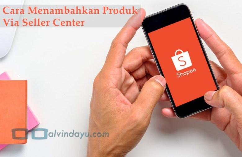 Cara Menambahkan Produk via Seller Center Shopee