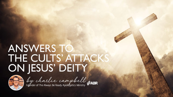 Answers to the Cults' Attacks on Jesus' Deity