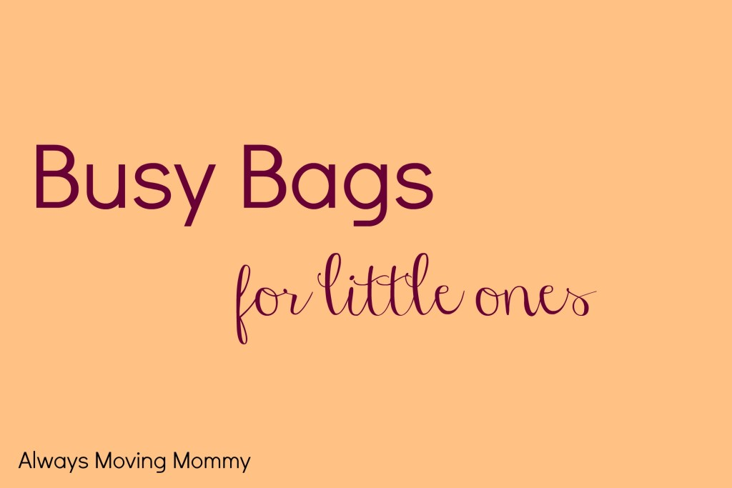 Busy Bags for Little Ones -- fun ideas to keep kiddos quiet that are pretty easy to make yourself | www.alwaysmovingmommy.com
