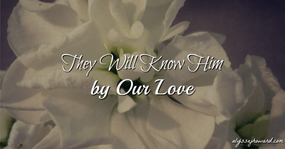 They Will Know Him by Our Love | alyssajhoward.com