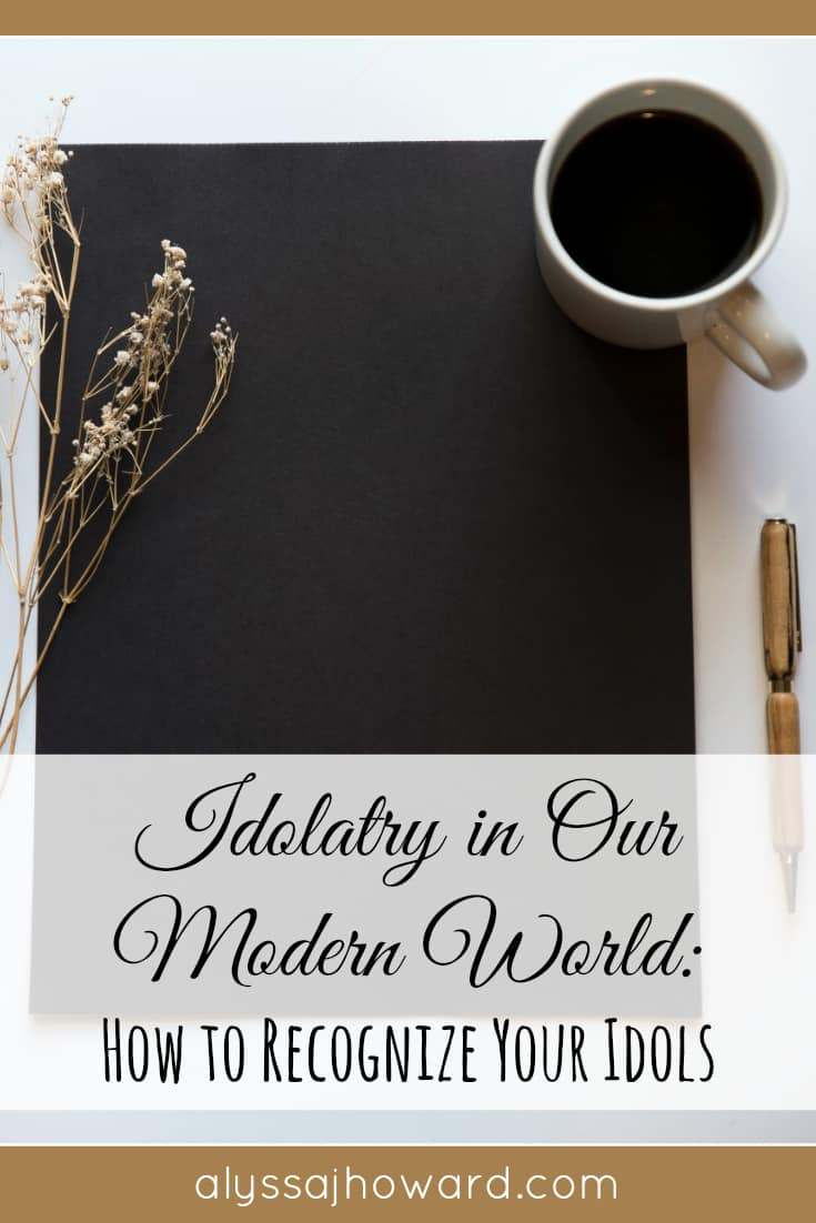 Idolatry in Our Modern World: How to Recognize Your Idols | alyssajhoward.com