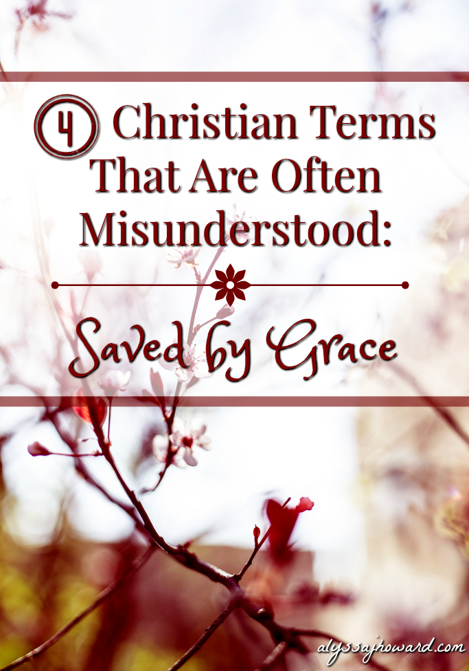 4 Christian Terms That Are Often Misunderstood: Saved by Grace | alyssajhoward.com