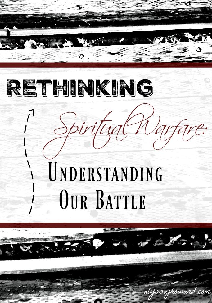 Rethinking Spiritual Warfare: Understanding Our Battle   alyssajhoward.com