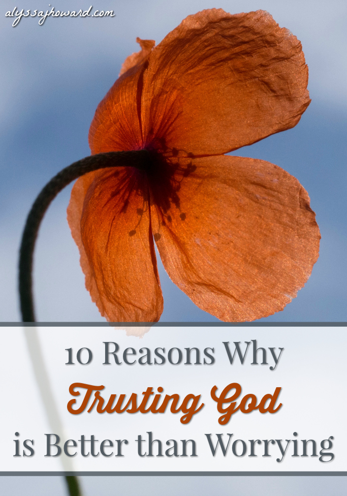 10 Reasons Why Trusting God is Better than Worrying | alyssajhoward.com