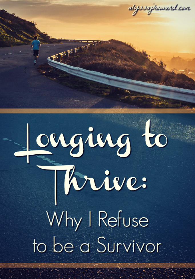 Longing to Thrive: Why I Refuse to be a Survivor | alyssajhoward.com