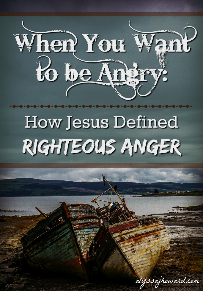 When You Want to be Angry: How Jesus Defined Righteous Anger | alyssajhoward.com