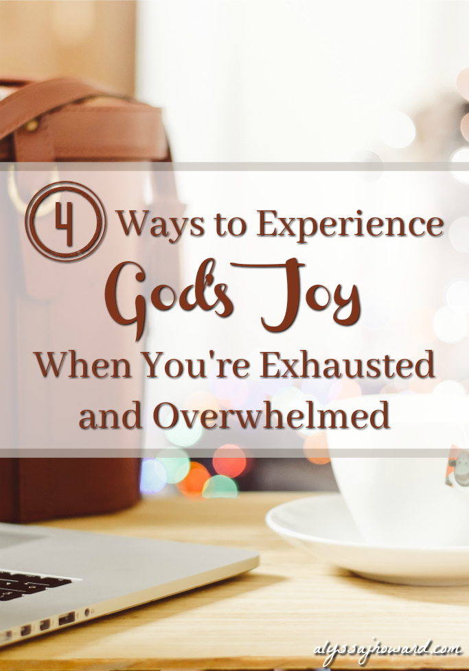 4 Ways to Experience God's Joy When You're Exhausted and Overwhelmed | alyssajhoward.com