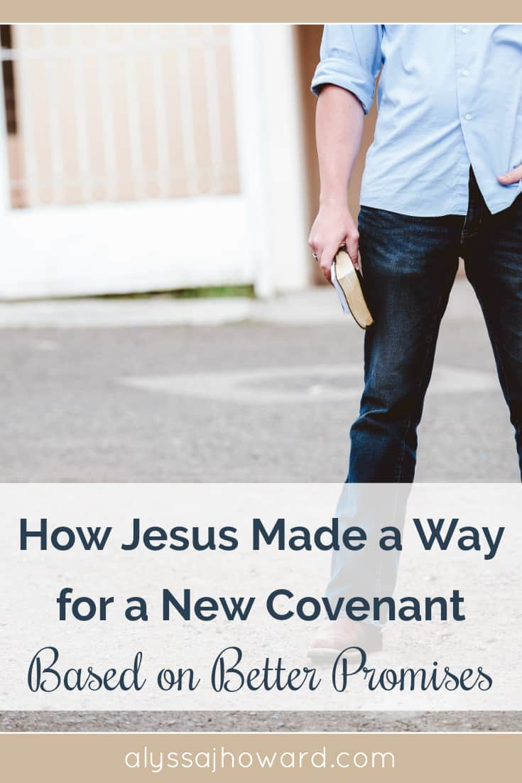 How Jesus Made a Way for a New Covenant Based on Better Promises   alyssajhoward.com