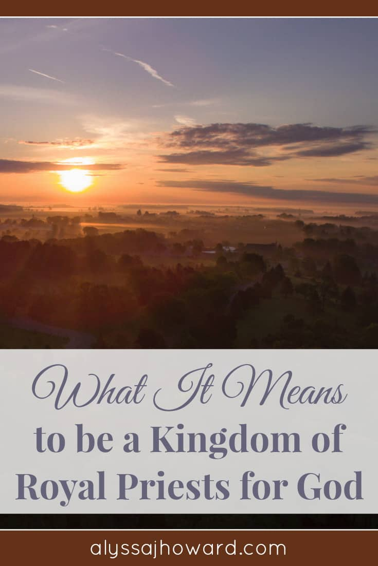 What It Means to be a Kingdom of Royal Priests for God   alyssajhoward.com