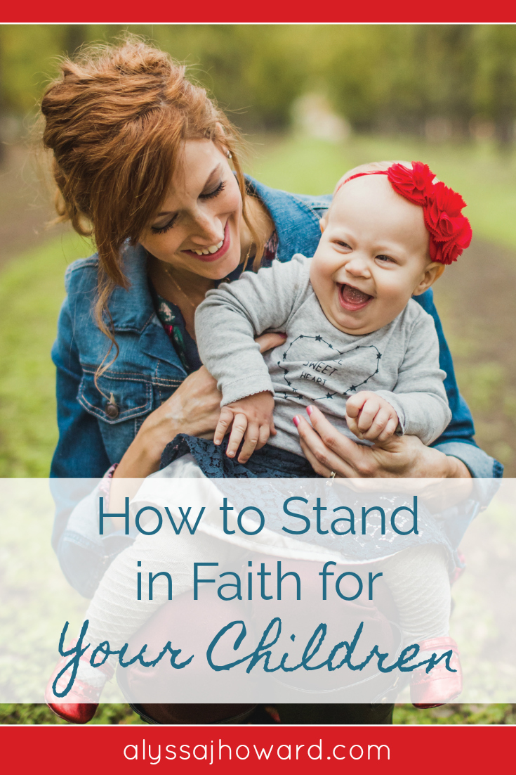 How to Stand in Faith for Your Children | alyssajhoward.com