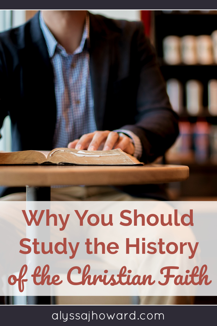 Why You Should Study the History of the Christian Faith | alyssajhoward.com