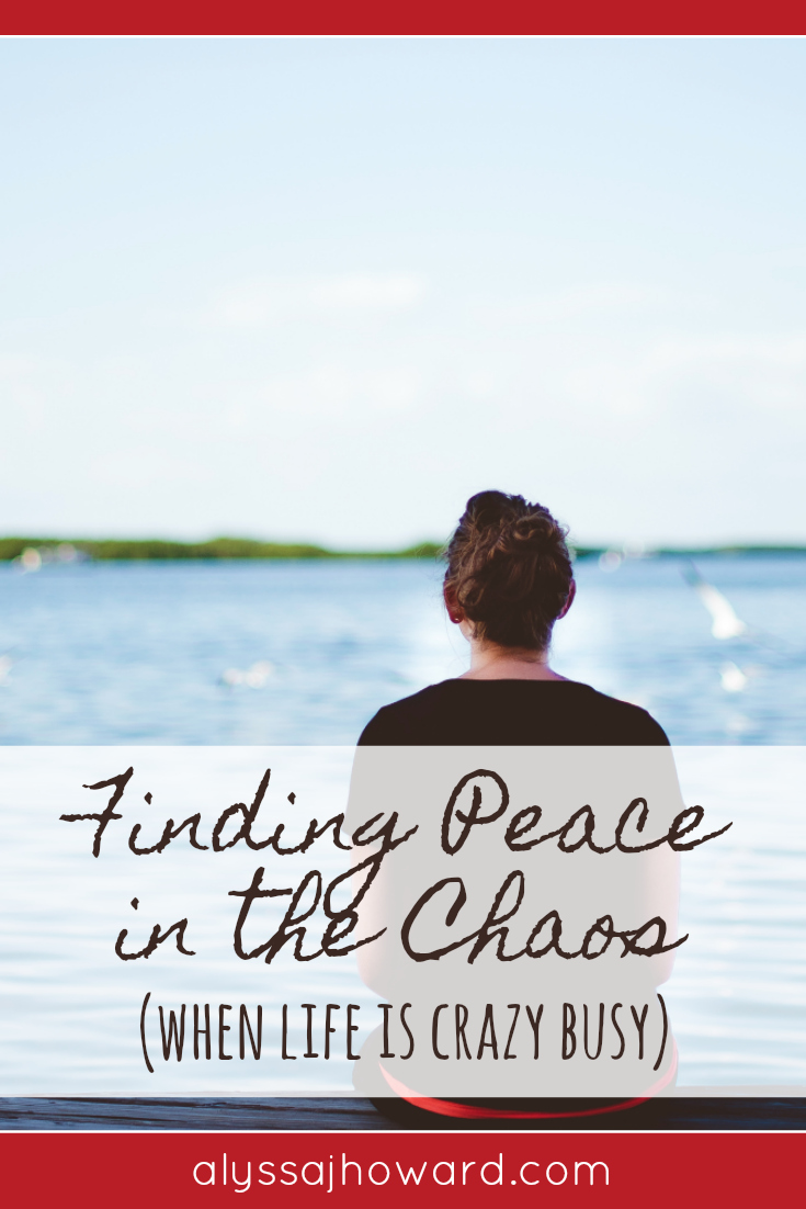Finding Peace in the Chaos (when life is crazy busy) | alyssajhoward.com