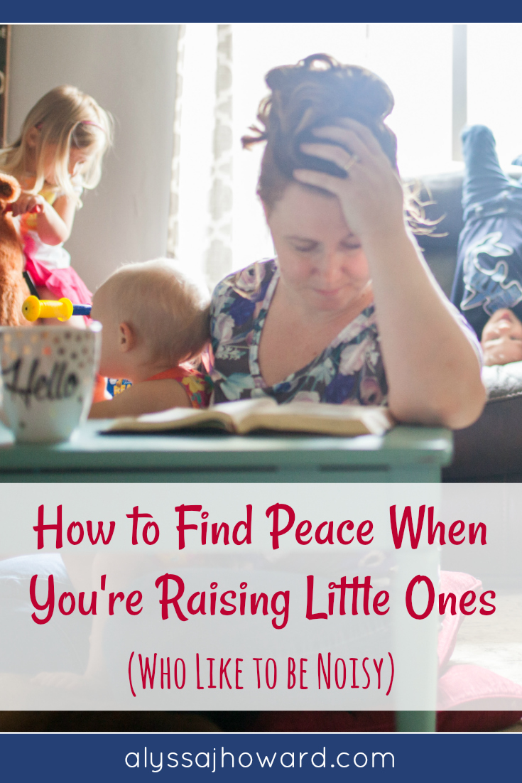 How to Find Peace When You're Raising Little Ones (who like to be noisy)   alyssajhoward.com