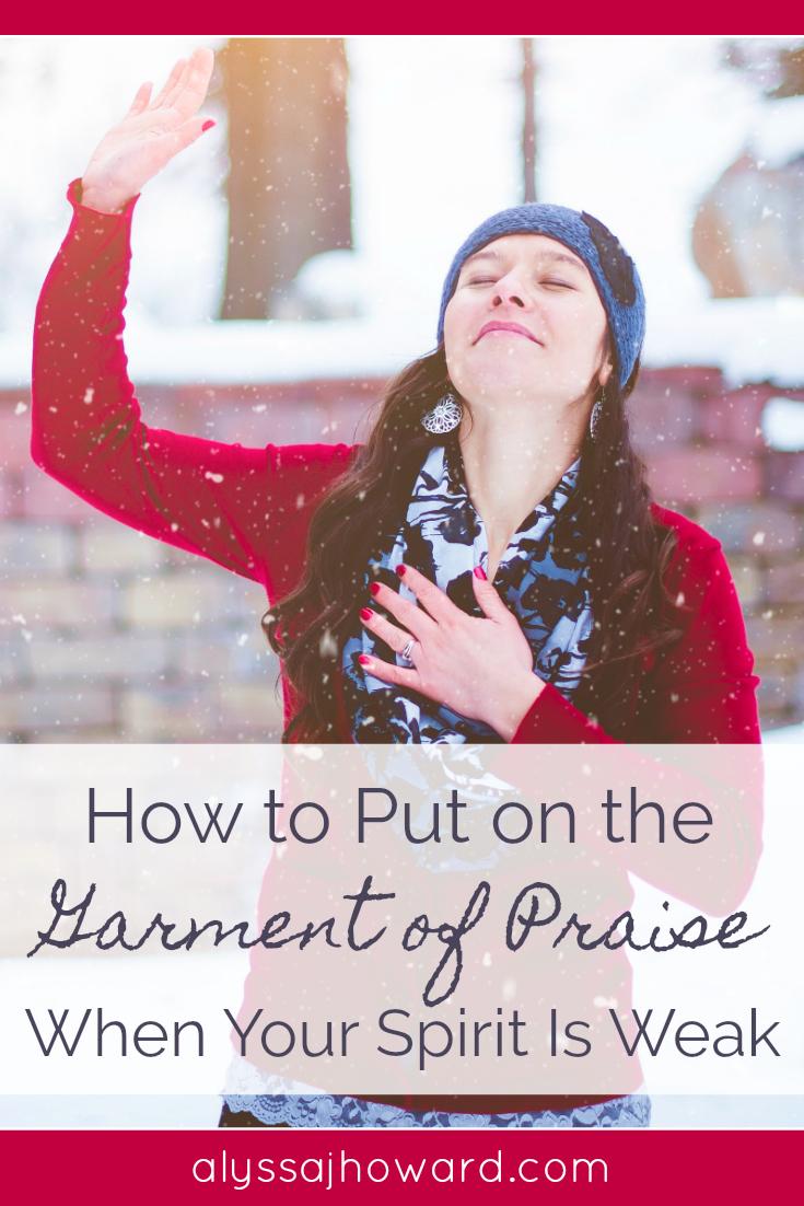 How to Put on the Garment of Praise When Your Spirit Is Weak   alyssajhoward.com