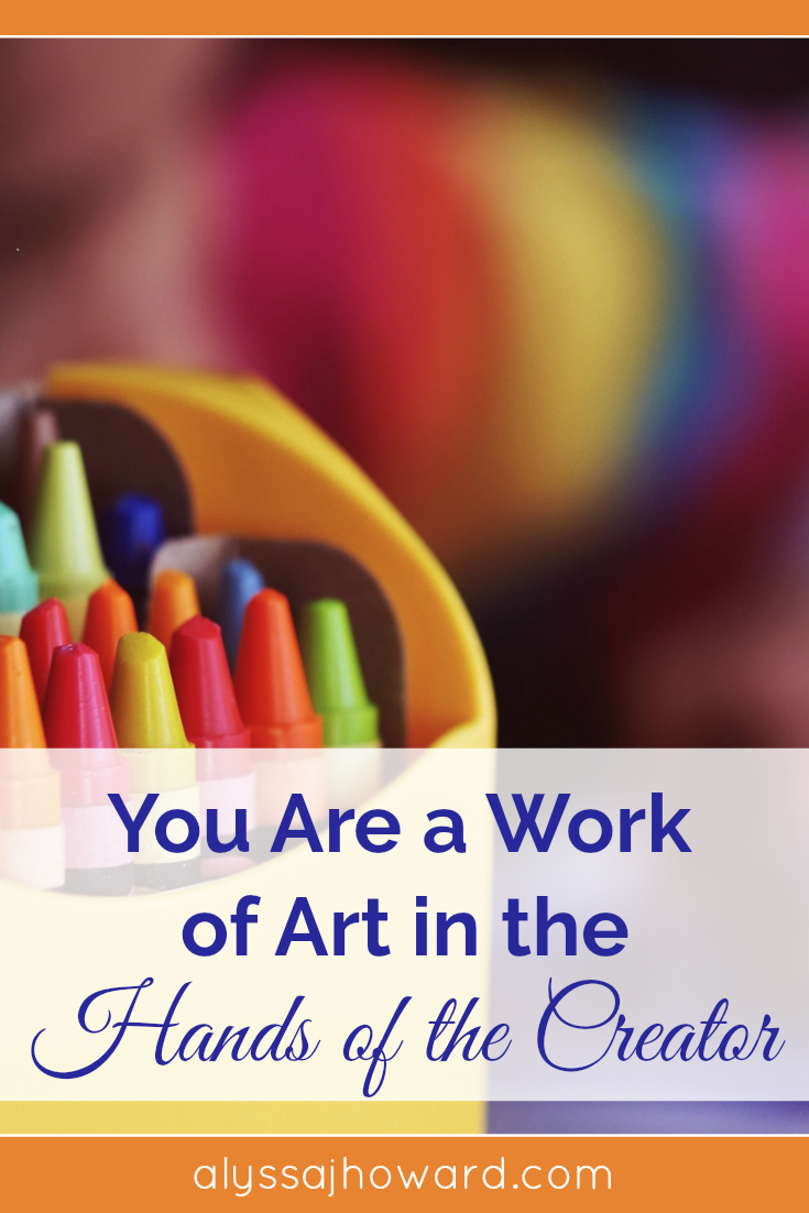 You Are a Work of Art in the Hands of the Creator | alyssajhoward.com