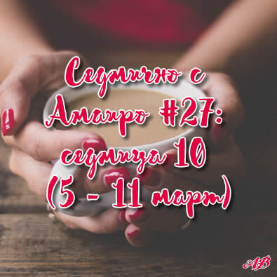 Седмично с Амаиро #27: седмица 10 (5 – 11 март)