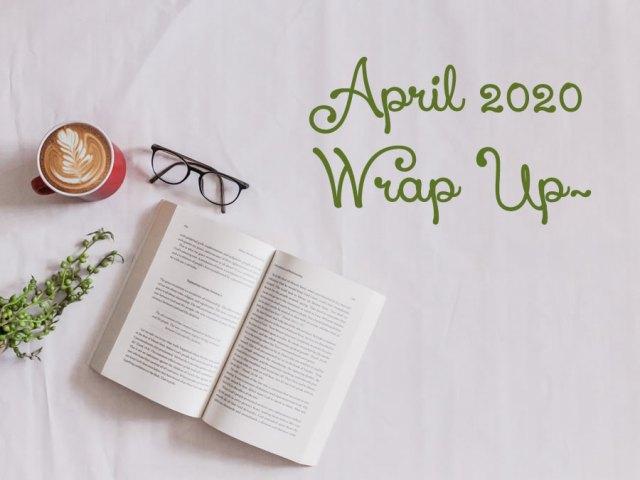 April 2020 Wrap Up~