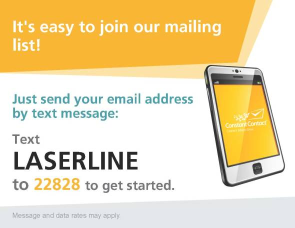 Now it's easier than ever to stay up to date with the latest Laser Line promotions and technology news, simply by texting your email address and the word LASERLINE to 22828!