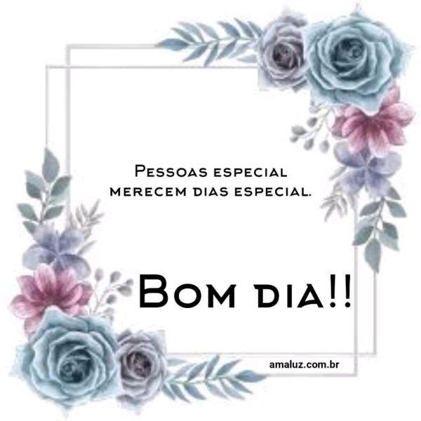 Bom dia, pessoas especiais merecem dias especiais.