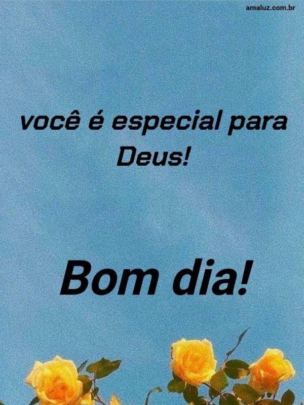Bom dia, você é especial para Deus.