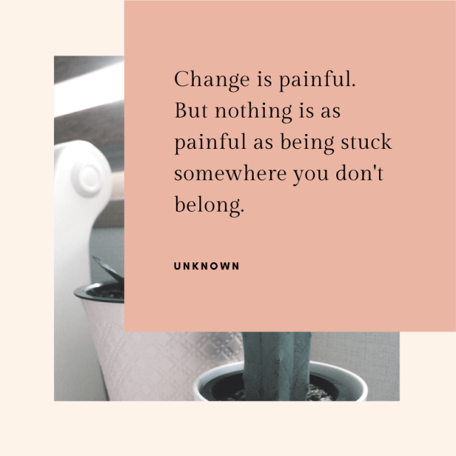 Change is painful. But nothing is as painful as being stuck somewhere you don't belong.