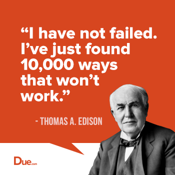 I have not failed. I have found 10000 ways that won't work- Thomas Edison, an authority on failure