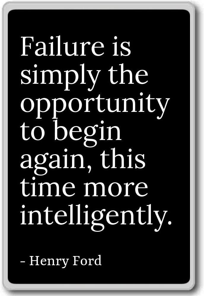 Failure is only an opportunity to start again, more intelligently. - Ford