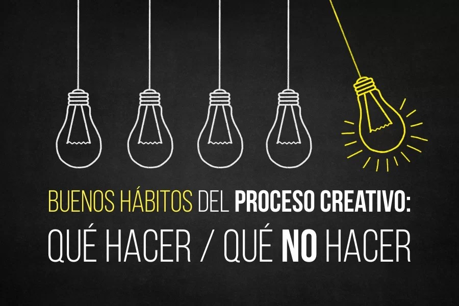 Buenos hábitos del proceso creativo: Qué hacer / Qué no hacer