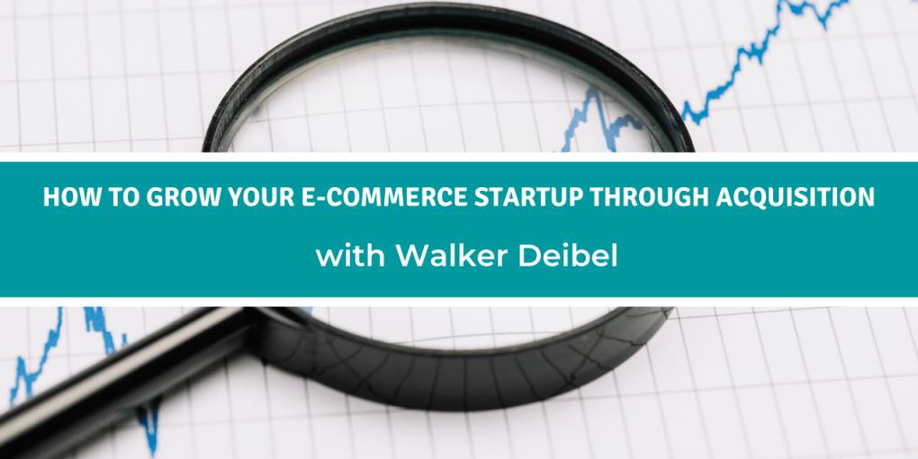 How to Grow Your E-commerce Startup through Acquisition with Walker Deibel