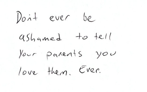Don't ever be ashamed your parents you love them, ever