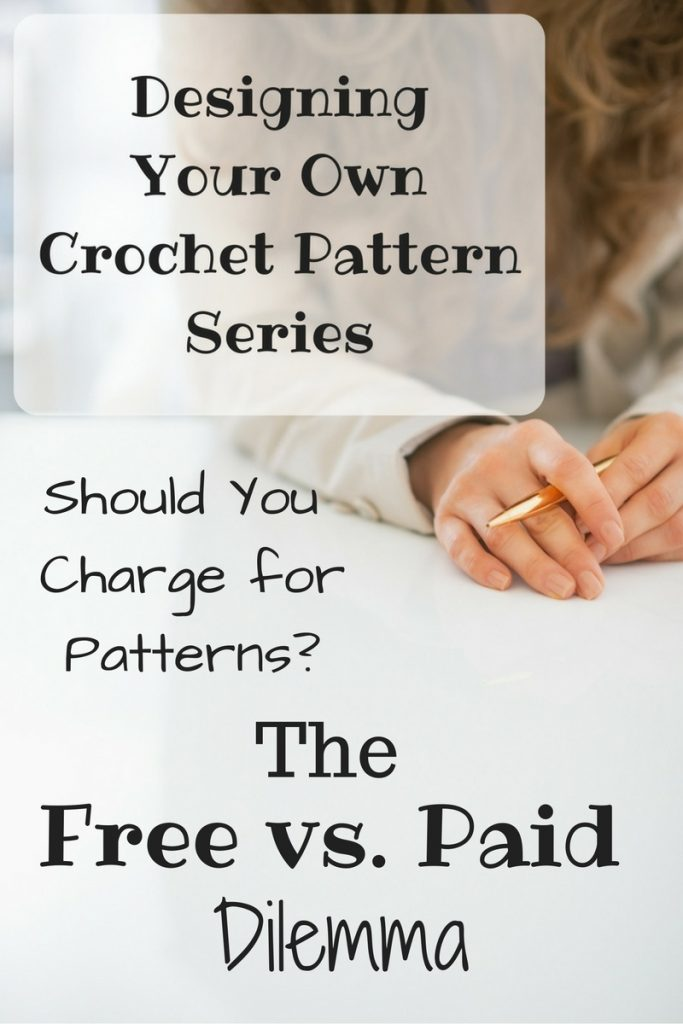 Designing Your Own Crochet Pattern Series - Should You Charge for Your Patterns - The free vs paid dilemma