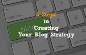 5 Steps to Creating Your Blog Strategy